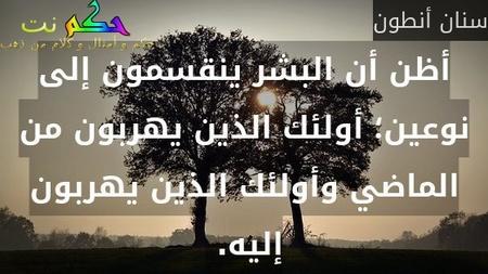 أظن أن البشر ينقسمون إلى نوعين؛ أولئك الذين يهربون من الماضي وأولئك الذين يهربون إليه. -سنان أنطون