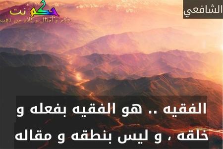 الفقيه .. هو الفقيه بفعله و خلقه ، و ليس بنطقه و مقاله-الشافعي