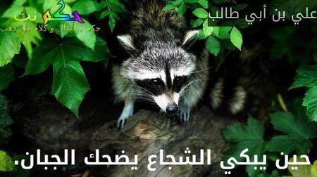 حين يبكي الشجاع يضحك الجبان. -علي بن أبي طالب
