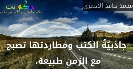 جاذبيّةُ الكتب ومطاردتها تصبح مع الزّمنِ طبيعة. -محمد حامد الأحمري