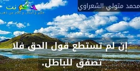 إن لم تستطع قول الحق فلا تصفق للباطل. -محمد متولي الشعراوي