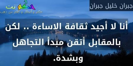 أنا لا أجيد ثقافة الاساءة .. لكن بالمقابل أتقن مبدأ التجاهل وبشدة. -جبران خليل جبران
