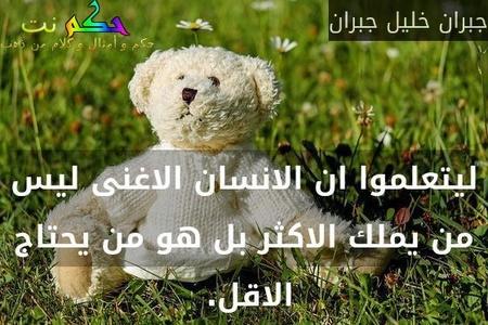 ليتعلموا ان الانسان الاغنى ليس من يملك الاكثر بل هو من يحتاج الاقل. -جبران خليل جبران