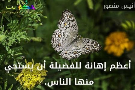 أعظم إهانة للفضيلة أن يستحي منها الناس. -أنيس منصور
