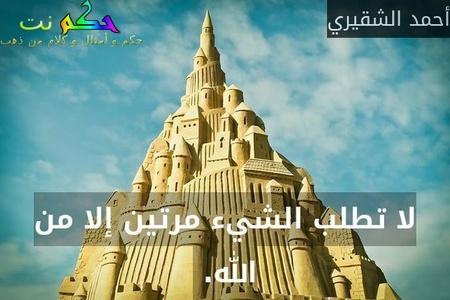 لا تطلب الشيء مرتين إلا من الله. -أحمد الشقيري