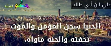 الدنيا سجن المؤمن والموت تحفته والجنة مأواه. -علي ابن أبي طالب