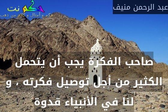 صاحب الفكرة يجب أن يتحمل الكثير من أجل توصيل فكرته ، و لنا في الأنبياء قدوة-عبد الرحمن منيف