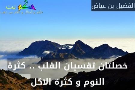 خصلتان تقسيان القلب .. كثرة النوم و كثرة الاكل-الفضيل بن عياض
