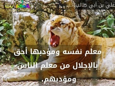 معلم نفسه ومؤدبها أحق بالإجلال من معلم الناس ومؤدبهم. -علي بن أبي طالب