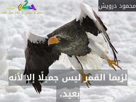 لرُبما القمر ليس جميلًا إلا لأنه بعيد. -محمود درويش