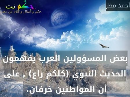 بعض المسؤولين العرب يفهمون الحديث النبوي (كلكم راع) , على أن المواطنين خرفان. -أحمد مطر