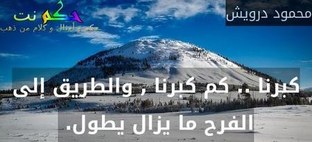 كبرنا .. كم كبرنا , والطريق إلى الفرح ما يزال يطول. -محمود درويش