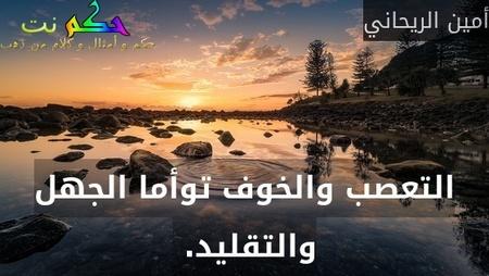 التعصب والخوف توأما الجهل والتقليد. -أمين الريحاني
