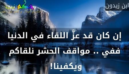 إن كان قد عزَّ اللقاء في الدنيا ففي .. مواقف الحشر نلقاكم ويكفينا! -ابن زيدون