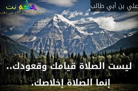 ليست الصلاة قيامك وقعودك.. إنما الصلاة إخلاصك. -علي بن أبي طالب
