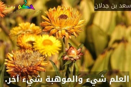 العلم شيء والموهبة شيء آخر. -سعد بن جدلان