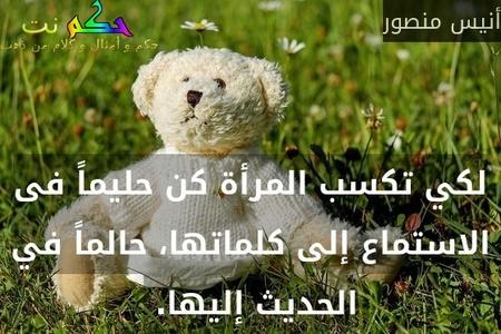 لكي تكسب المرأة كن حليماً فى الاستماع إلى كلماتها، حالماً في الحديث إليها. -أنيس منصور