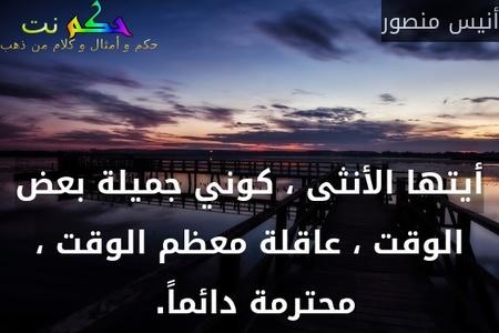 أيتها الأنثى ، كوني جميلة بعض الوقت ، عاقلة معظم الوقت ، محترمة دائماً. -أنيس منصور