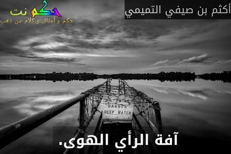 آفة الرأي الهوى. -أكثم بن صيفي التميمي