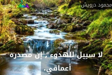 لا سبيل للهدوء , إن مصدره أعماقي. -محمود درويش
