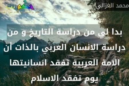 بدا لي من دراسة التاريخ و من دراسة الانسان العربي بالذات أن الامة العربية تفقد انسانيتها يوم تفقد الاسلام-محمد الغزالي