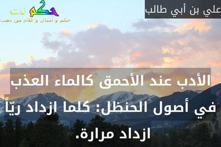 الأدب عند الأحمق كالماء العذب في أصول الحنظل: كلما ازداد ريّاً ازداد مرارة. -علي بن أبي طالب