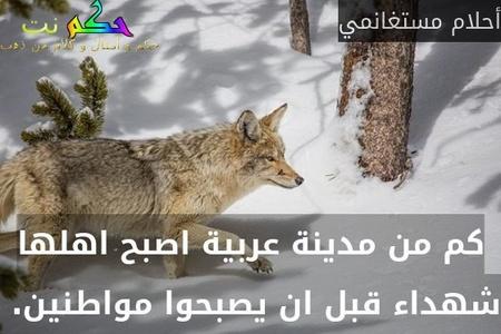 كم من مدينة عربية اصبح اهلها شهداء قبل ان يصبحوا مواطنين. -أحلام مستغانمي