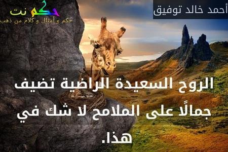 الروح السعيدة الراضية تضيف جمالًا على الملامح لا شك في هذا. -أحمد خالد توفيق