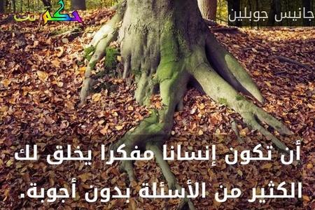 أن تكون إنسانا مفكرا يخلق لك الكثير من الأسئلة بدون أجوبة. -جانيس جوبلين