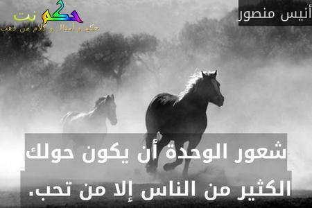 شعور الوحدة أن يكون حولك الكثير من الناس إلا من تحب. -أنيس منصور