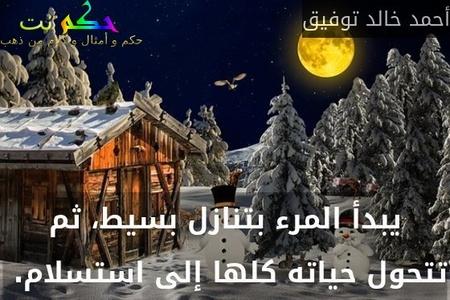 يبدأ المرء بتنازل بسيط، ثم تتحول حياته كلها إلى استسلام. -أحمد خالد توفيق