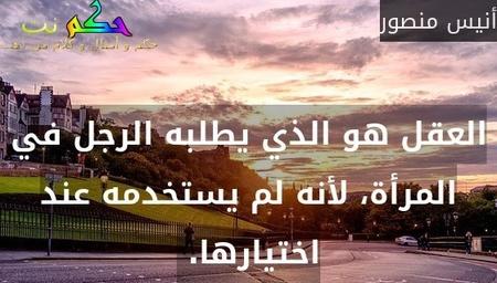 العقل هو الذي يطلبه الرجل في المرأة، لأنه لم يستخدمه عند اختيارها. -أنيس منصور