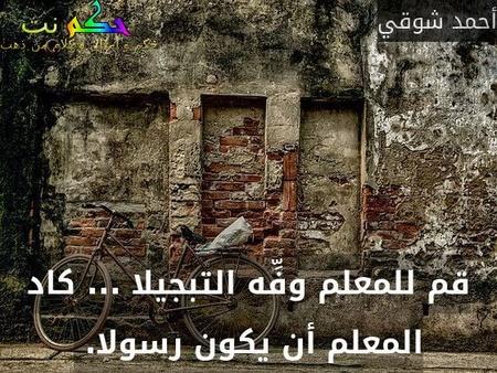 قم للمعلم وفِّه التبجيلا ... كاد المعلم أن يكون رسولا. -أحمد شوقي