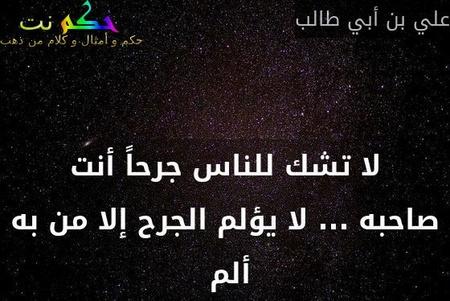 لا تشك للناس جرحاً أنت صاحبه ... لا يؤلم الجرح إلا من به ألم -علي بن أبي طالب