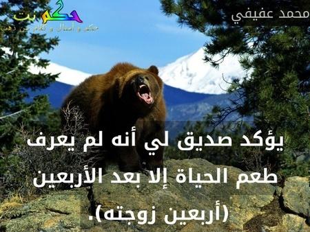 يؤكد صديق لي أنه لم يعرف طعم الحياة إلا بعد الأربعين (أربعين زوجته). -محمد عفيفي