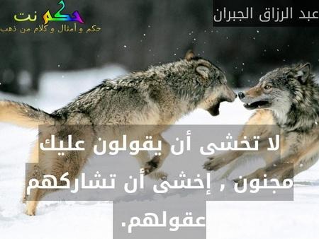 لا تخشى أن يقولون عليك مجنون , إخشى أن تشاركهم عقولهم. -عبد الرزاق الجبران