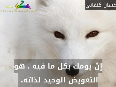 إنّ يومك بكلّ ما فيه ، هو التعويض الوحيد لذاته. -غسان كنفاني