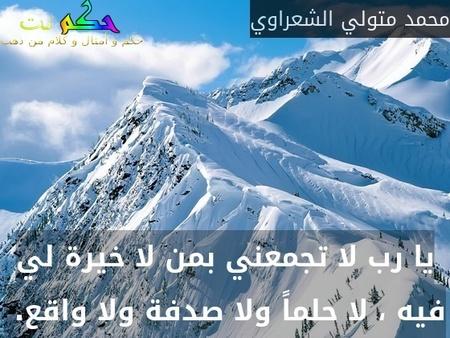 يا رب لا تجمعني بمن لا خيرة لي فيه ، لا حلماً ولا صدفة ولا واقع. -محمد متولي الشعراوي