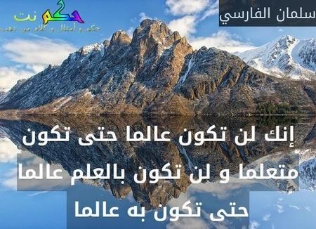 إنك لن تكون عالما حتى تكون متعلما و لن تكون بالعلم عالما حتى تكون به عالما -سلمان الفارسي