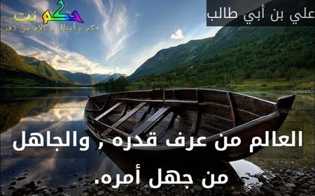 العالم من عرف قدره , والجاهل من جهل أمره. -علي بن أبي طالب