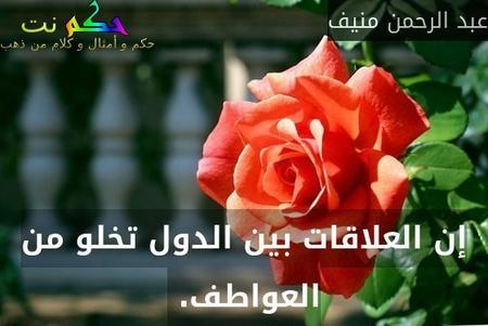 إن العلاقات بين الدول تخلو من العواطف. -عبد الرحمن منيف