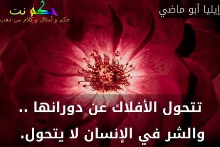 تتحول الأفلاك عن دورانها .. والشر في الإنسان لا يتحول. -إيليا أبو ماضي