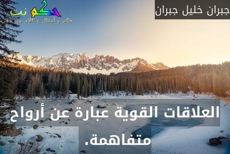 العلاقات القوية عبارة عن أرواح متفاهمة. -جبران خليل جبران