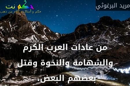 من عادات العرب الكرم والشهامة والنخوة وقتل بعضهم البعض. -مريد البرغوثي