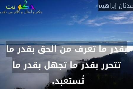بقدر ما تعرف من الحق بقدر ما تتحرر بقدر ما تجهل بقدر ما تُستعبد. -عدنان إبراهيم