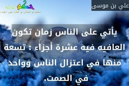 يأتي على الناس زمان تكون العافيه فيه عشرة أجزاء : تسعة منها في اعتزال الناس وواحد في الصمت. -علي بن موسى