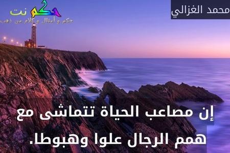 إن مصاعب الحياة تتماشى مع همم الرجال علوا وهبوطا. -محمد الغزالي
