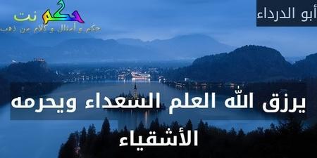 يرزق الله العلم السعداء ويحرمه الأشقياء-أبو الدرداء