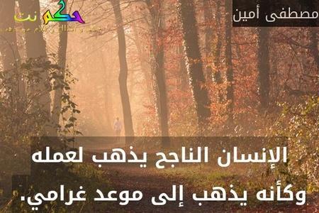 الإنسان الناجح يذهب لعمله وكأنه يذهب إلى موعد غرامي. -مصطفى أمين
