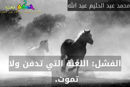 الفشل: اللعنة التي تدفن ولا تموت. -محمد عبد الحليم عبد الله